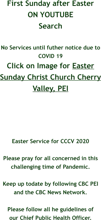 First Sunday after Easter ON YOUTUBE Search  No Services until futher notice due to  COVID 19 Click on Image for Easter Sunday Christ Church Cherry Valley, PEI      Easter Service for CCCV 2020  Please pray for all concerned in this challenging time of Pandemic.  Keep up todate by following CBC PEI  and the CBC News Network.  Please follow all he guidelines of our Chief Public Health Officer.
